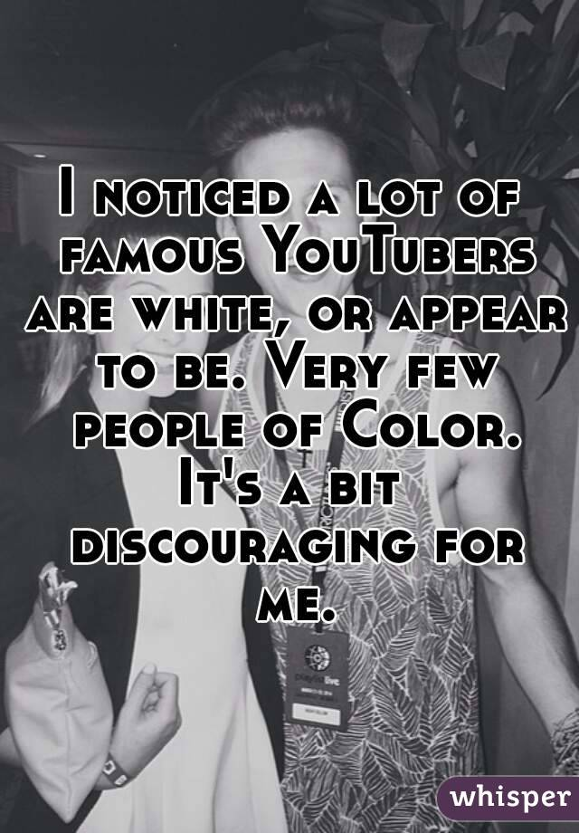 I noticed a lot of famous YouTubers are white, or appear to be. Very few people of Color. It's a bit discouraging for me.