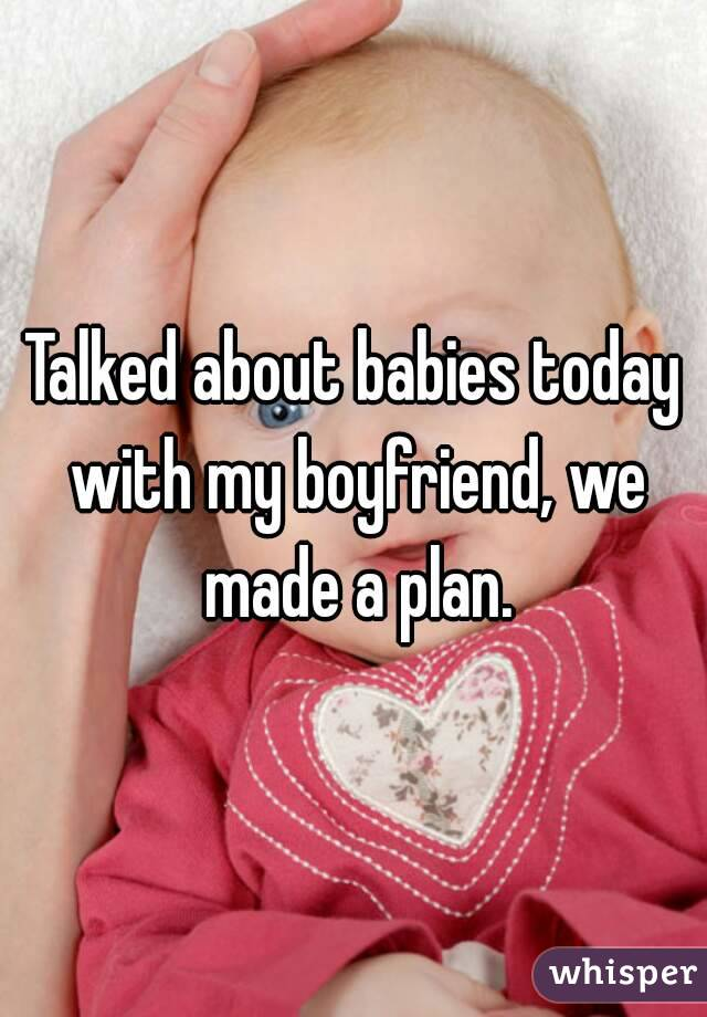 Talked about babies today with my boyfriend, we made a plan.
