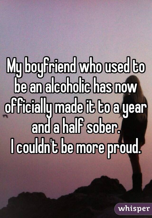 My boyfriend who used to be an alcoholic has now officially made it to a year and a half sober.  I couldn't be more proud.