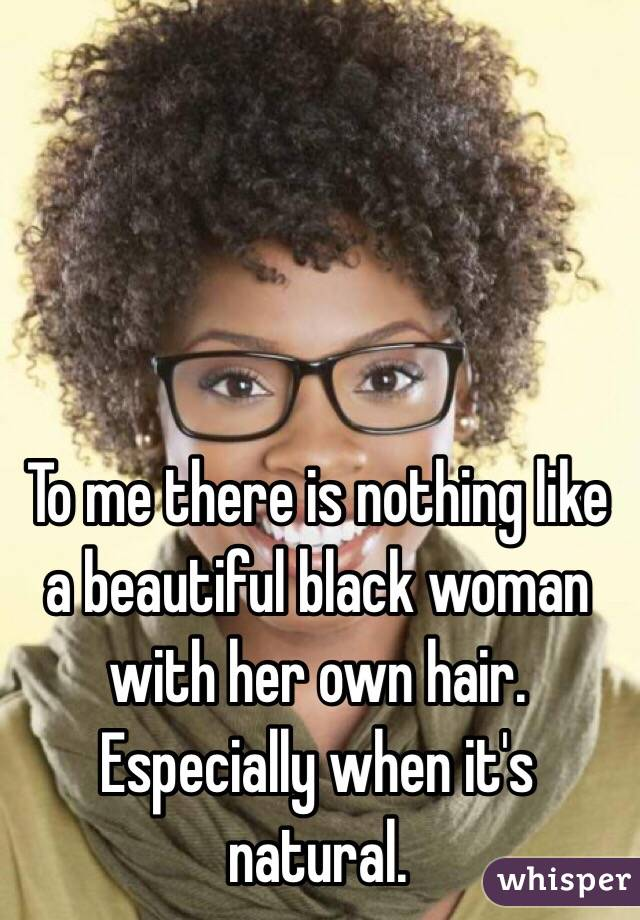 To me there is nothing like a beautiful black woman with her own hair. Especially when it's natural.