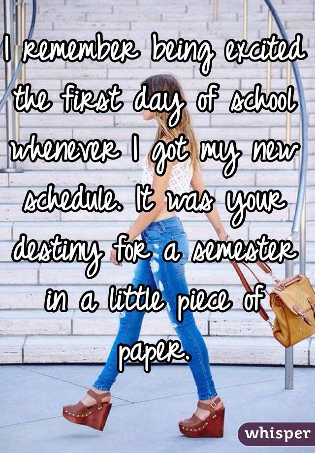 I remember being excited the first day of school whenever I got my new schedule. It was your destiny for a semester  in a little piece of paper.