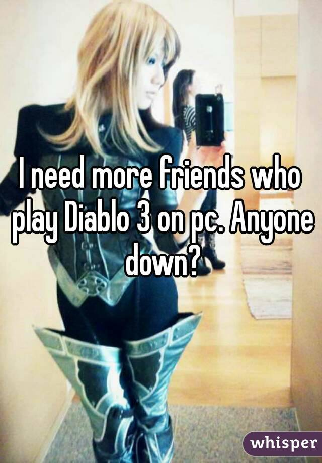 I need more friends who play Diablo 3 on pc. Anyone down?
