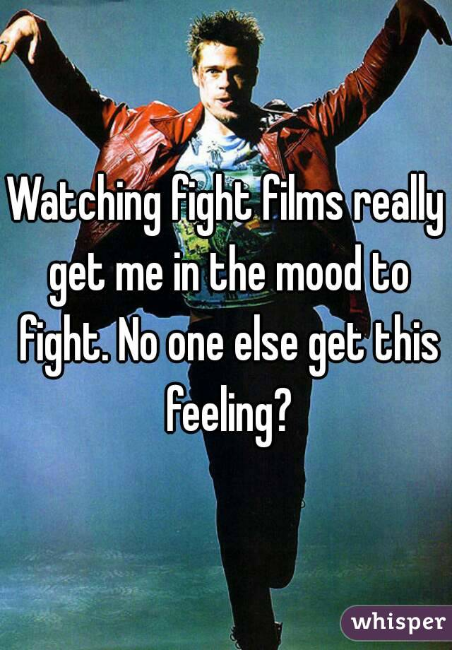 Watching fight films really get me in the mood to fight. No one else get this feeling?
