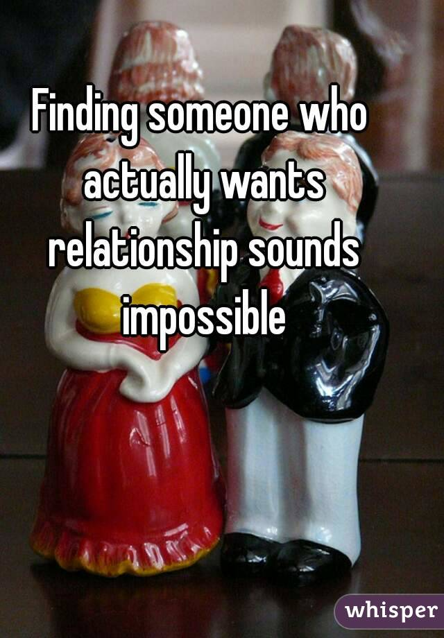 Finding someone who actually wants relationship sounds impossible
