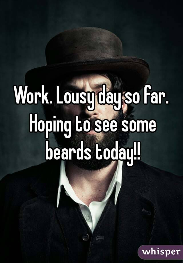 Work. Lousy day so far. Hoping to see some beards today!!