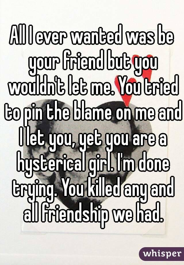 All I ever wanted was be your friend but you wouldn't let me. You tried to pin the blame on me and I let you, yet you are a hysterical girl. I'm done trying. You killed any and all friendship we had.