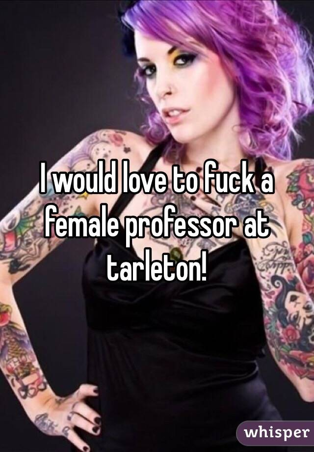 I would love to fuck a female professor at tarleton!