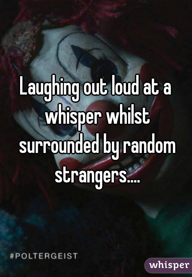 Laughing out loud at a whisper whilst surrounded by random strangers....