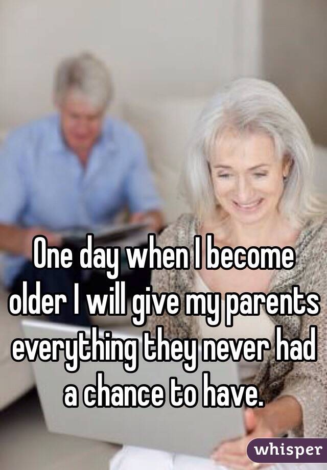 One day when I become older I will give my parents everything they never had a chance to have.