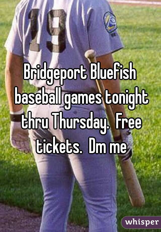 Bridgeport Bluefish baseball games tonight thru Thursday.  Free tickets.  Dm me