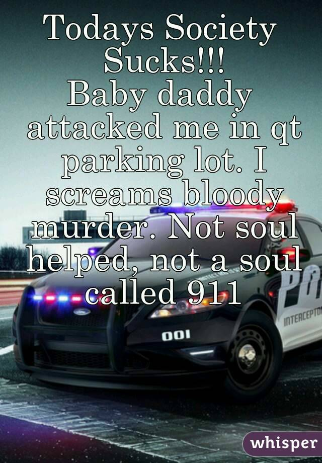 Todays Society Sucks!!! Baby daddy attacked me in qt parking lot. I screams bloody murder. Not soul helped, not a soul called 911