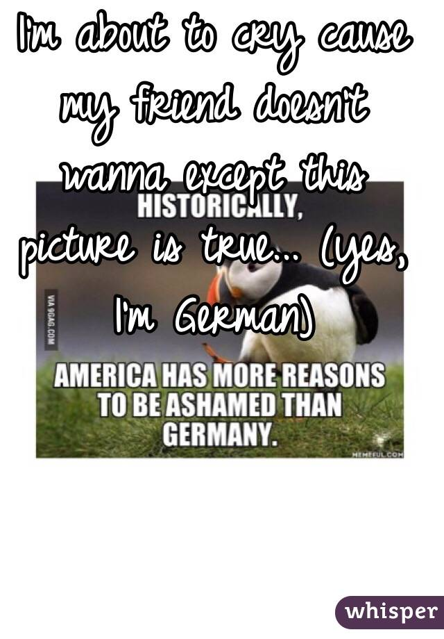 I'm about to cry cause my friend doesn't wanna except this picture is true... (yes, I'm German)