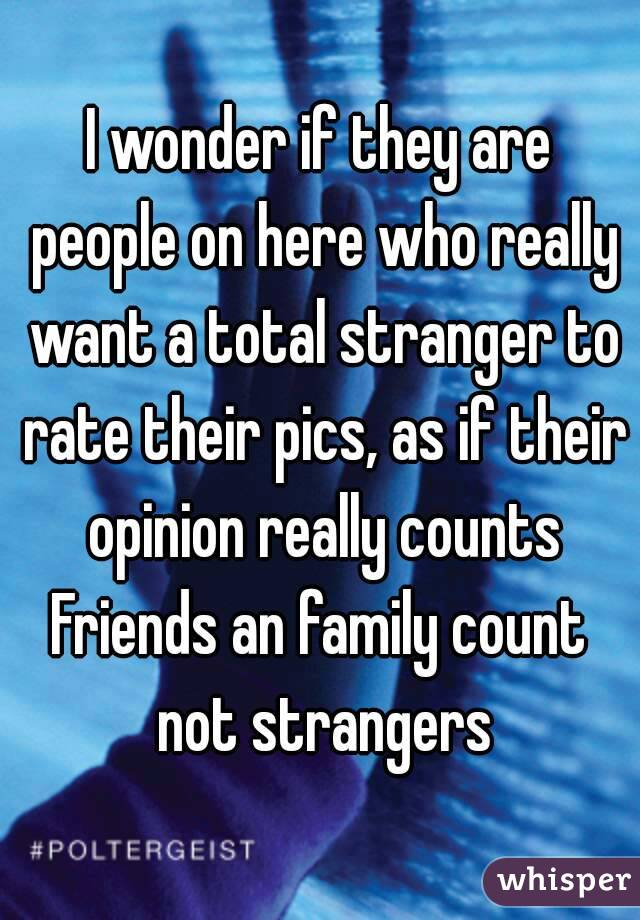 I wonder if they are people on here who really want a total stranger to rate their pics, as if their opinion really counts Friends an family count not strangers