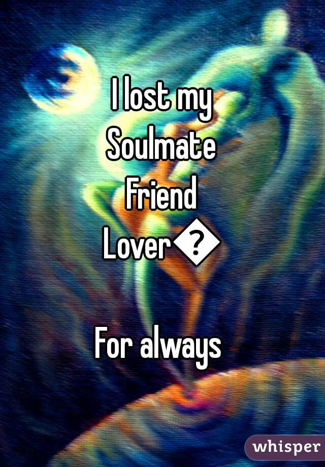 I lost my Soulmate Friend Lover😍 For always