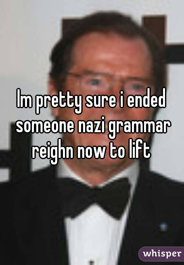 Im pretty sure i ended someone nazi grammar reighn now to lift