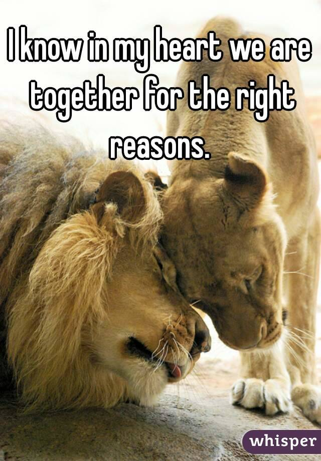 I know in my heart we are together for the right reasons.
