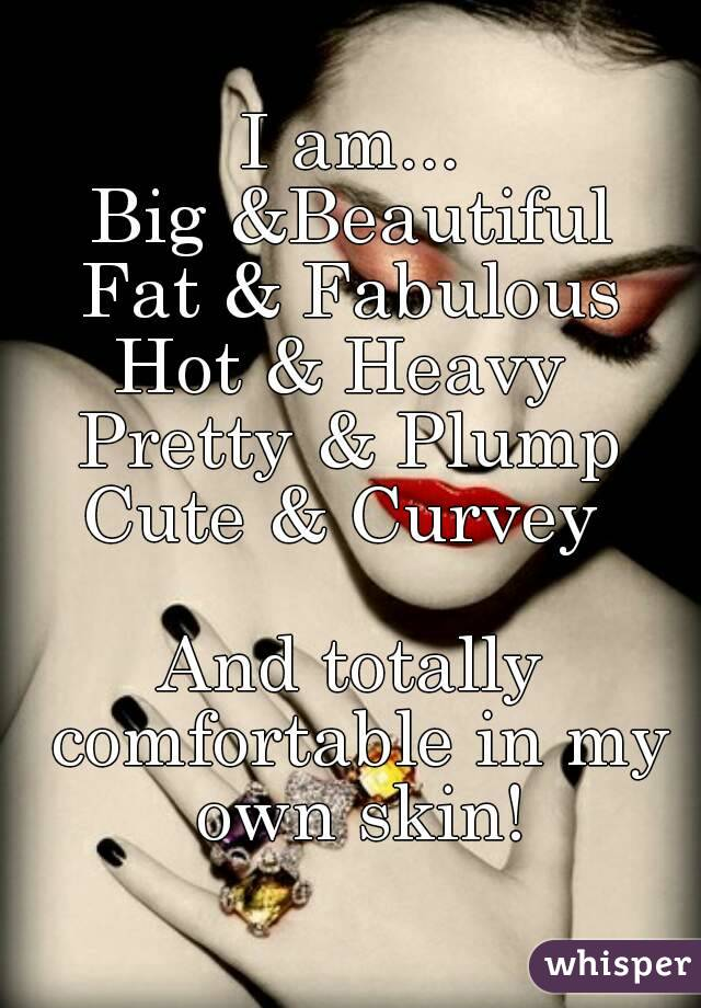 I am... Big &Beautiful Fat & Fabulous Hot & Heavy  Pretty & Plump Cute & Curvey   And totally comfortable in my own skin!