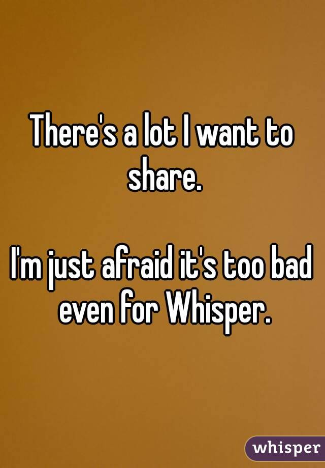 There's a lot I want to share.  I'm just afraid it's too bad even for Whisper.