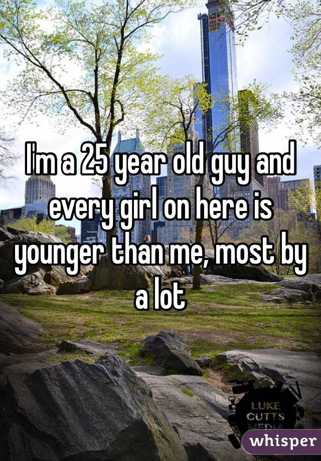 I'm a 25 year old guy and every girl on here is younger than me, most by a lot