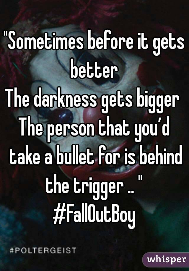 """Sometimes before it gets better  The darkness gets bigger  The person that you'd take a bullet for is behind the trigger .. ""  #FallOutBoy"