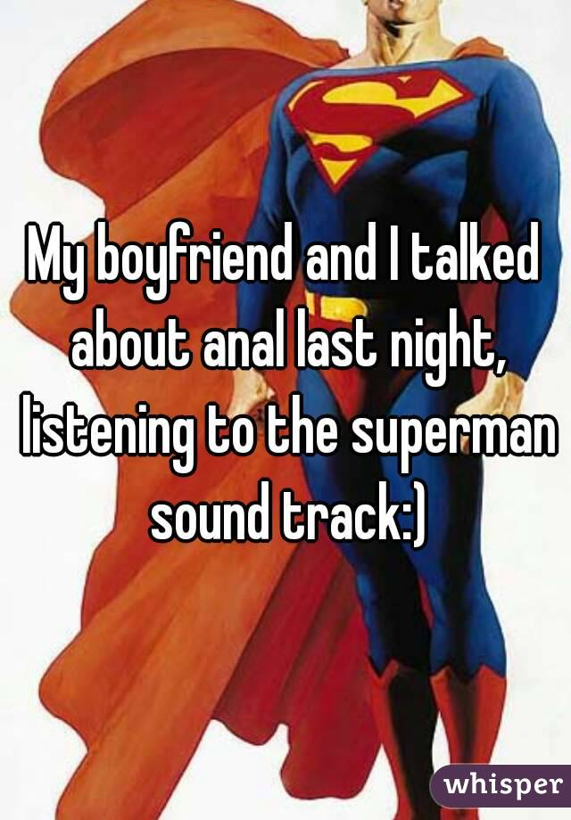 My boyfriend and I talked about anal last night, listening to the superman sound track:)