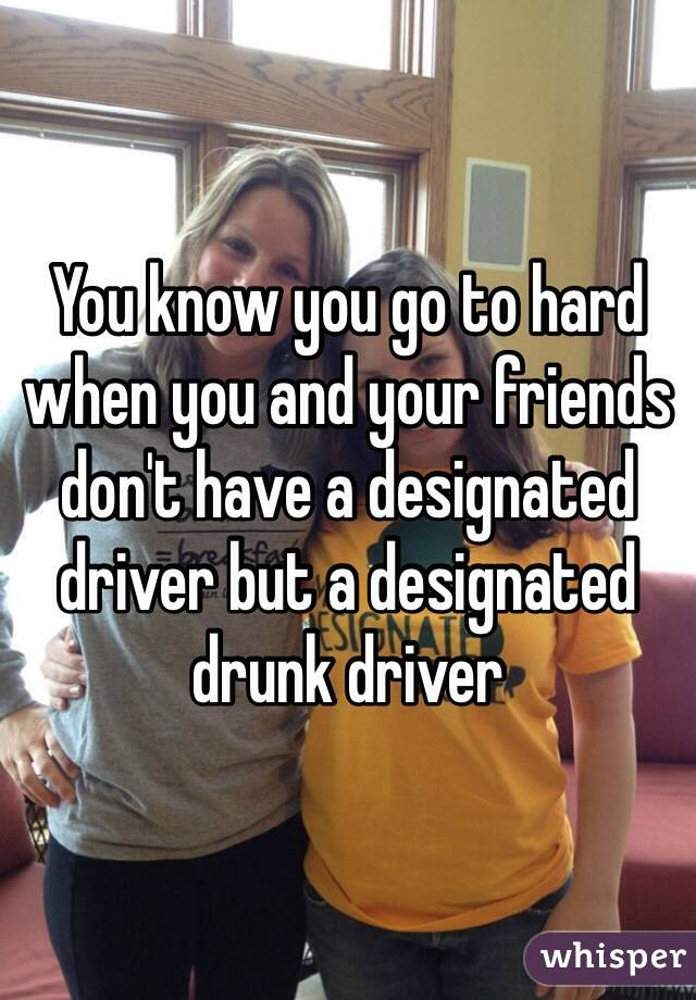 You know you go to hard when you and your friends don't have a designated driver but a designated drunk driver
