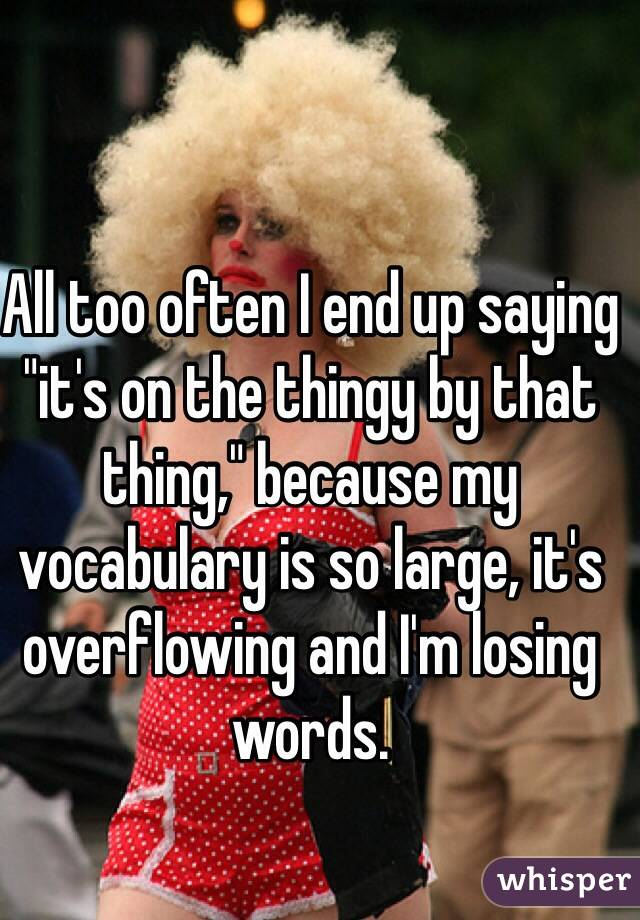 """All too often I end up saying """"it's on the thingy by that thing,"""" because my vocabulary is so large, it's overflowing and I'm losing words."""
