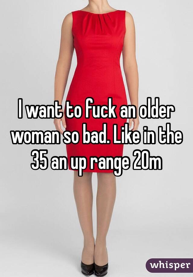 I want to fuck an older woman so bad. Like in the 35 an up range 20m