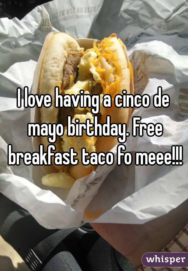I love having a cinco de mayo birthday. Free breakfast taco fo meee!!!