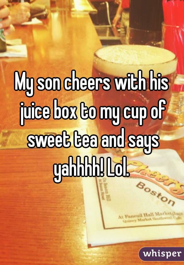 My son cheers with his juice box to my cup of sweet tea and says yahhhh! Lol.