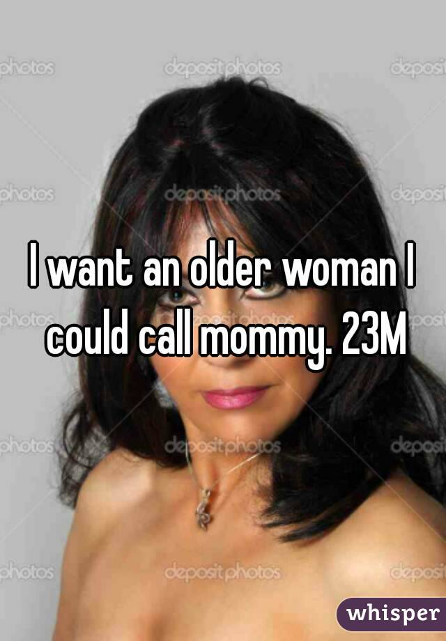 I want an older woman I could call mommy. 23M