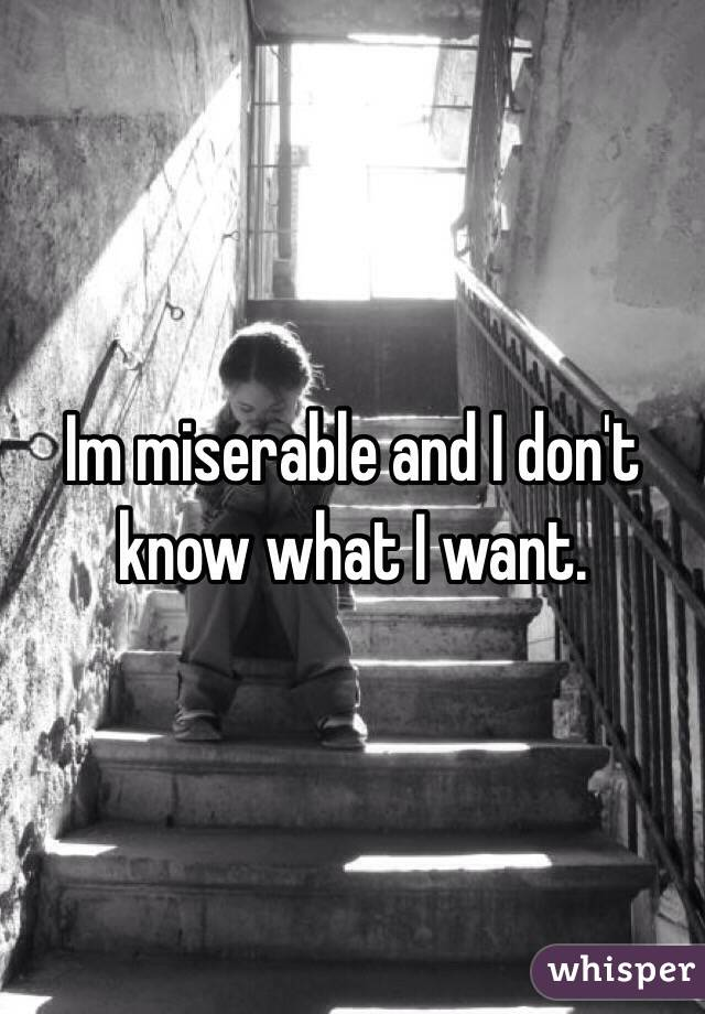 Im miserable and I don't know what I want.