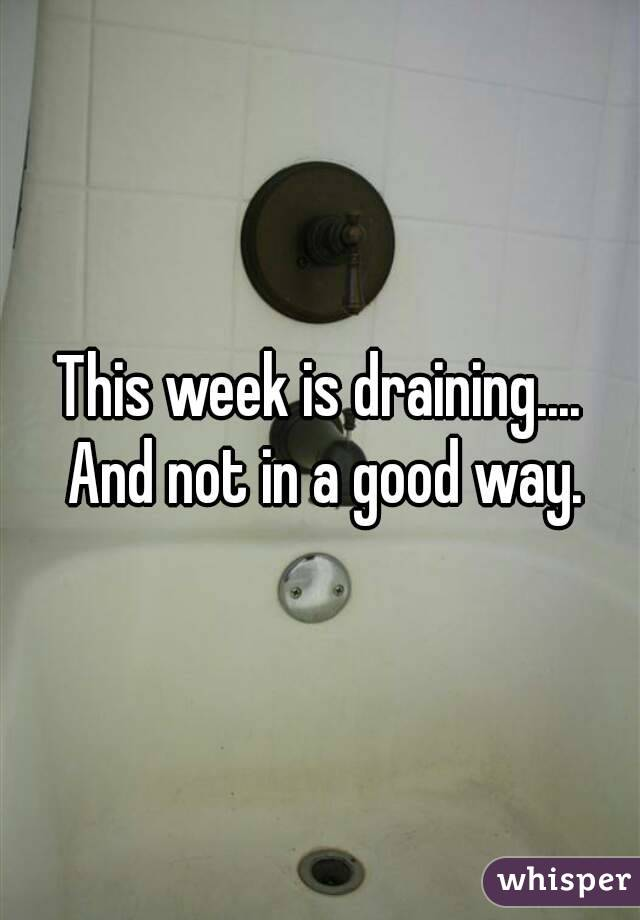 This week is draining.... And not in a good way.