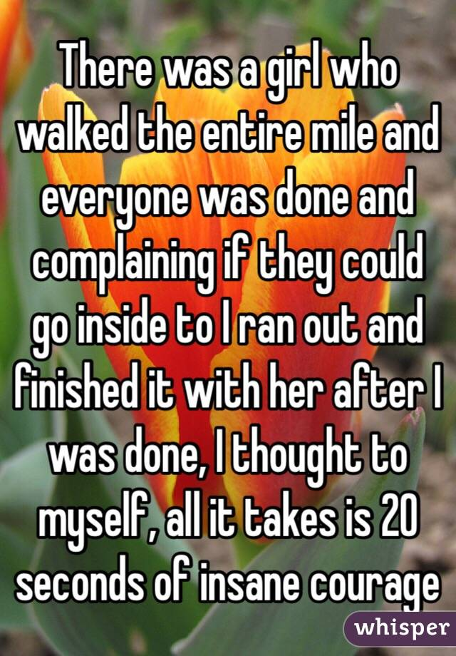 There was a girl who walked the entire mile and everyone was done and complaining if they could go inside to I ran out and finished it with her after I was done, I thought to myself, all it takes is 20 seconds of insane courage