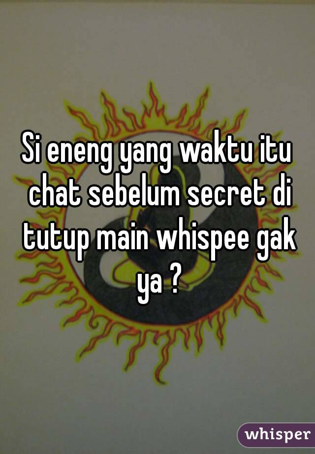 Si eneng yang waktu itu chat sebelum secret di tutup main whispee gak ya ?