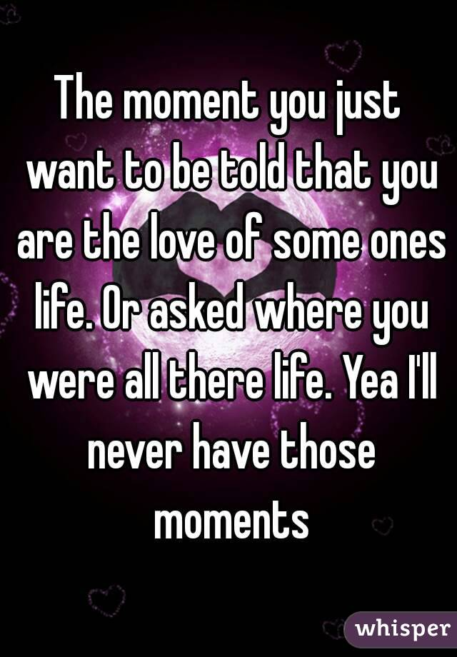The moment you just want to be told that you are the love of some ones life. Or asked where you were all there life. Yea I'll never have those moments