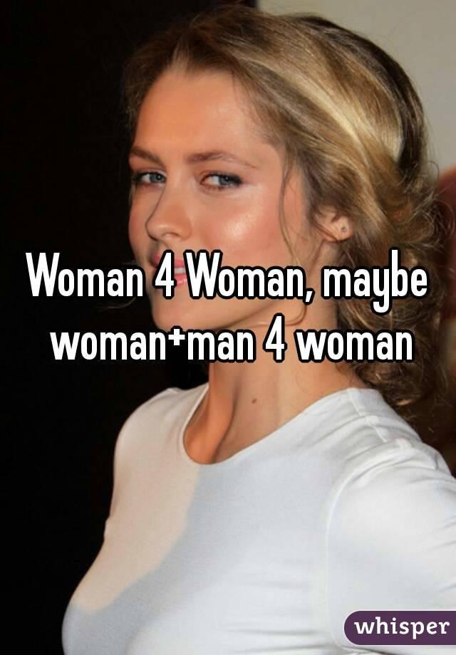 Woman 4 Woman, maybe woman+man 4 woman