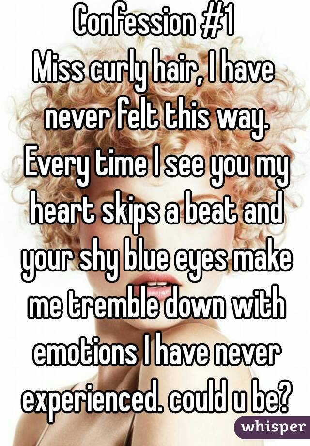 Confession #1 Miss curly hair, I have never felt this way. Every time I see you my heart skips a beat and your shy blue eyes make me tremble down with emotions I have never experienced. could u be?
