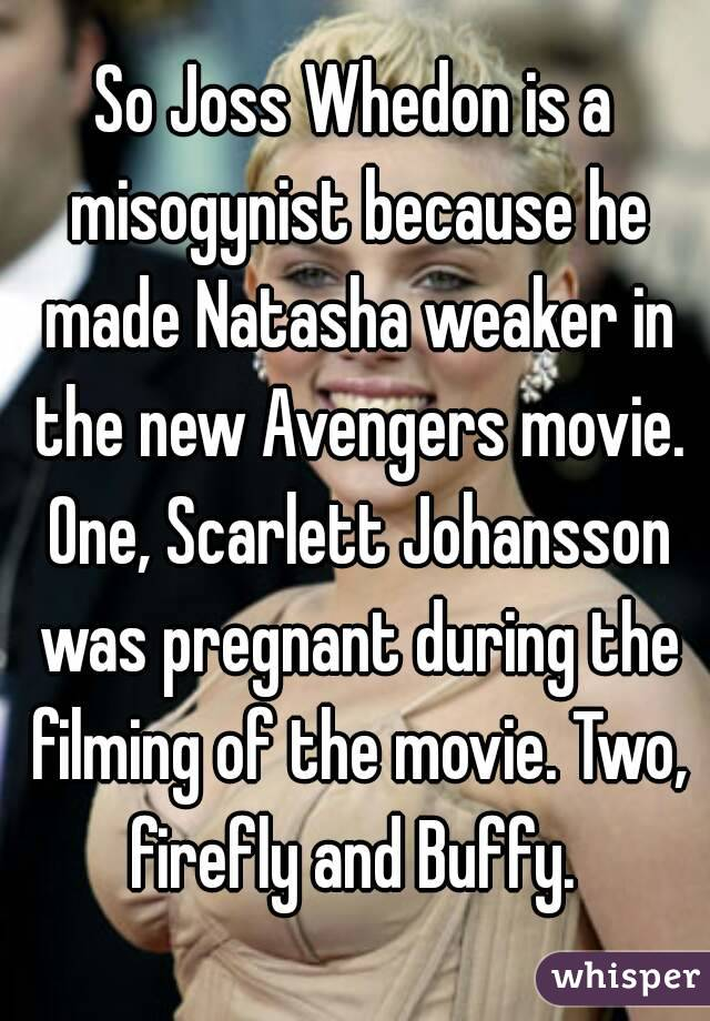 So Joss Whedon is a misogynist because he made Natasha weaker in the new Avengers movie. One, Scarlett Johansson was pregnant during the filming of the movie. Two, firefly and Buffy.