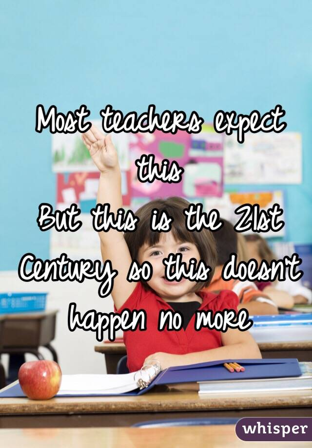 Most teachers expect this  But this is the 21st Century so this doesn't happen no more