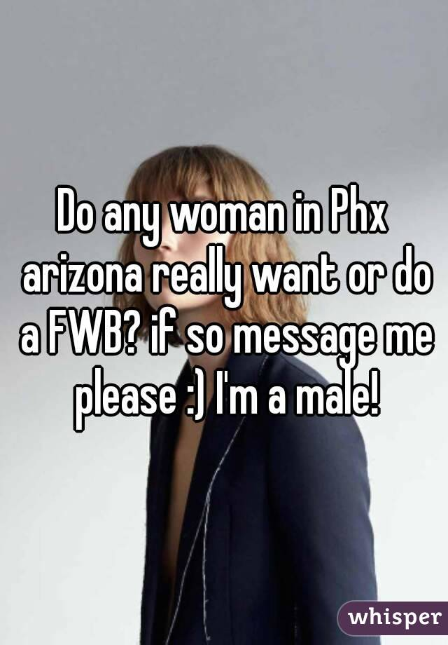Do any woman in Phx arizona really want or do a FWB? if so message me please :) I'm a male!