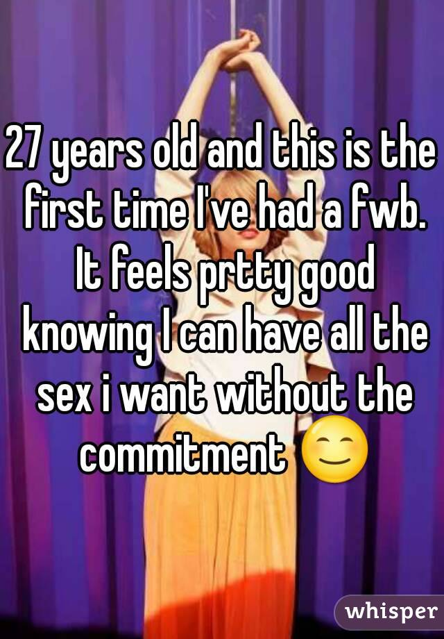 27 years old and this is the first time I've had a fwb. It feels prtty good knowing I can have all the sex i want without the commitment 😊