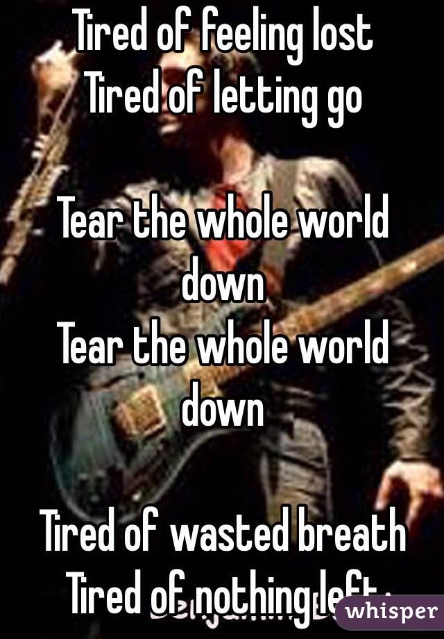 Tired of feeling lost Tired of letting go  Tear the whole world down Tear the whole world down   Tired of wasted breath Tired of nothing left