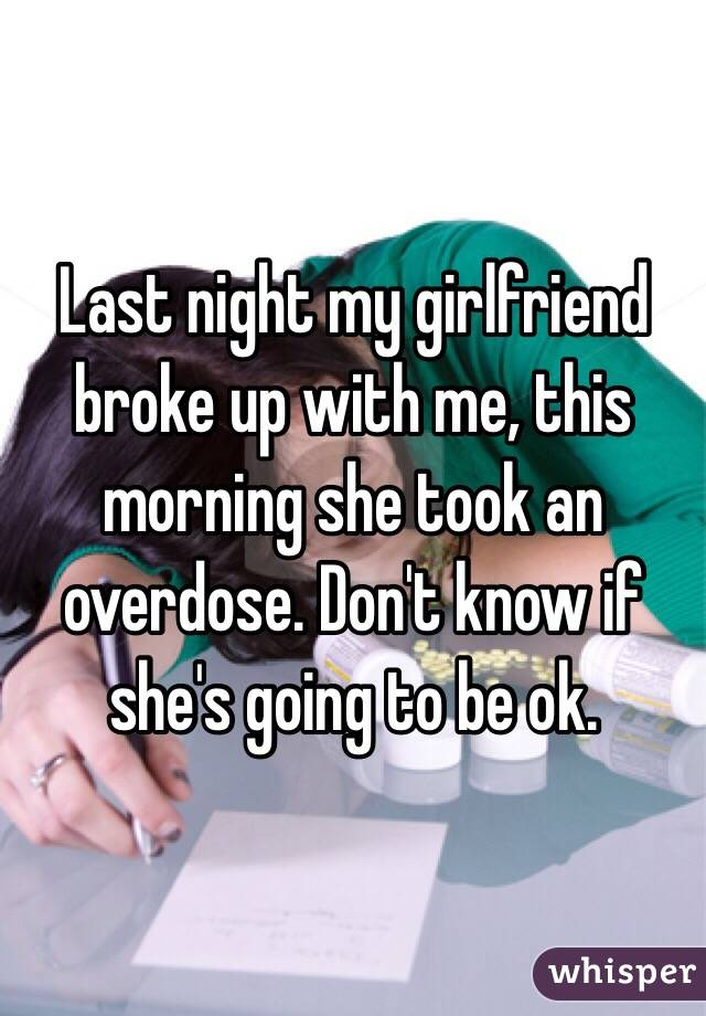 Last night my girlfriend broke up with me, this morning she took an overdose. Don't know if she's going to be ok.