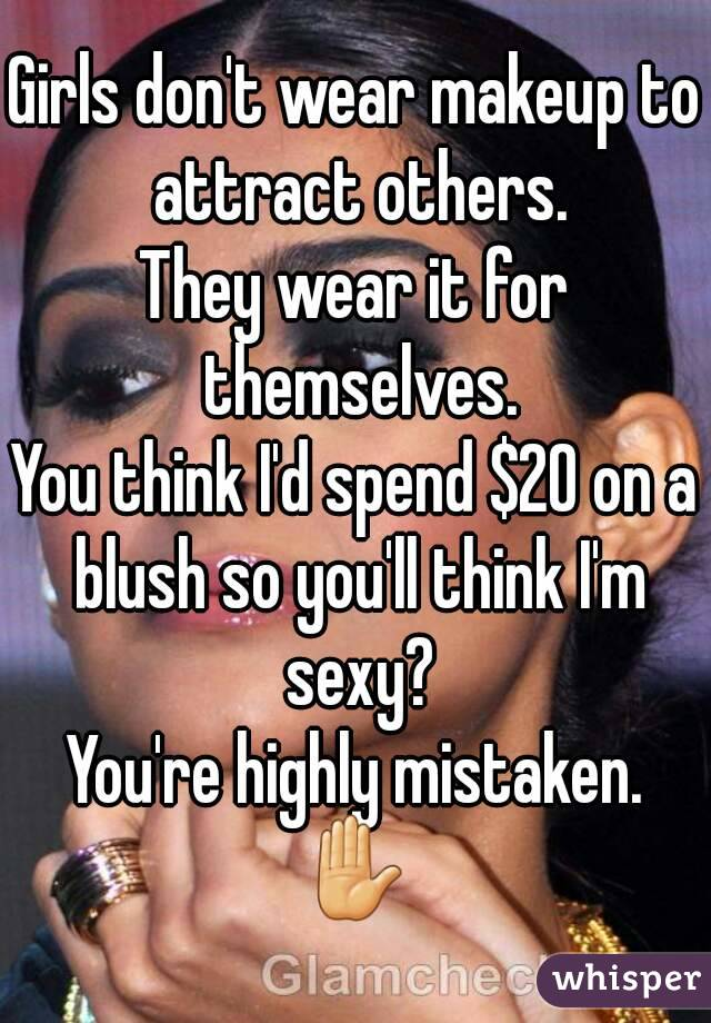 Girls don't wear makeup to attract others. They wear it for themselves. You think I'd spend $20 on a blush so you'll think I'm sexy? You're highly mistaken. ✋