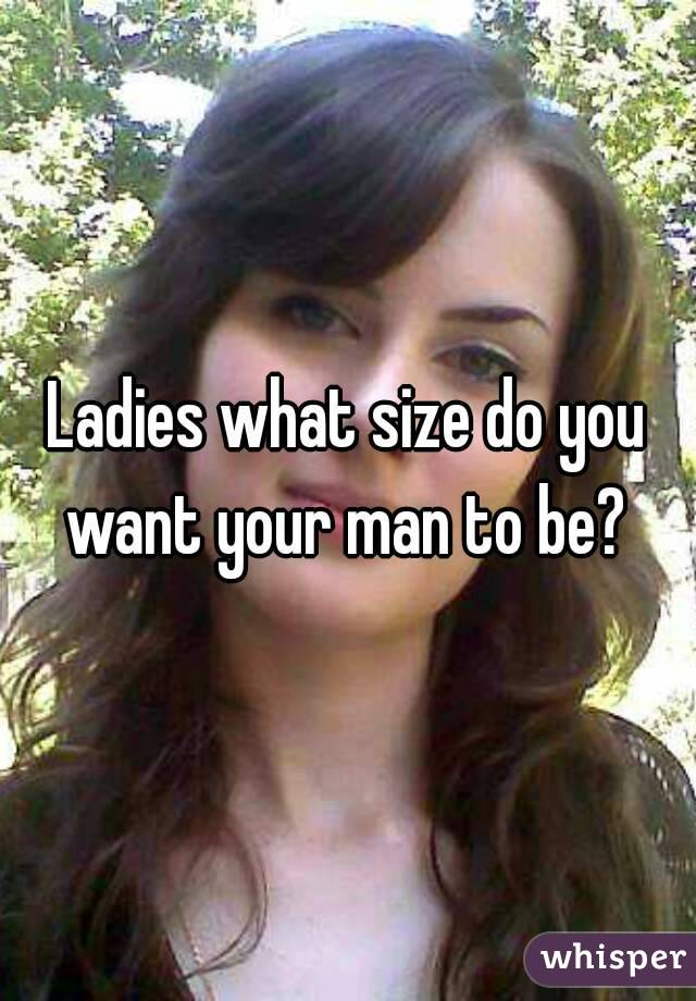 Ladies what size do you want your man to be?