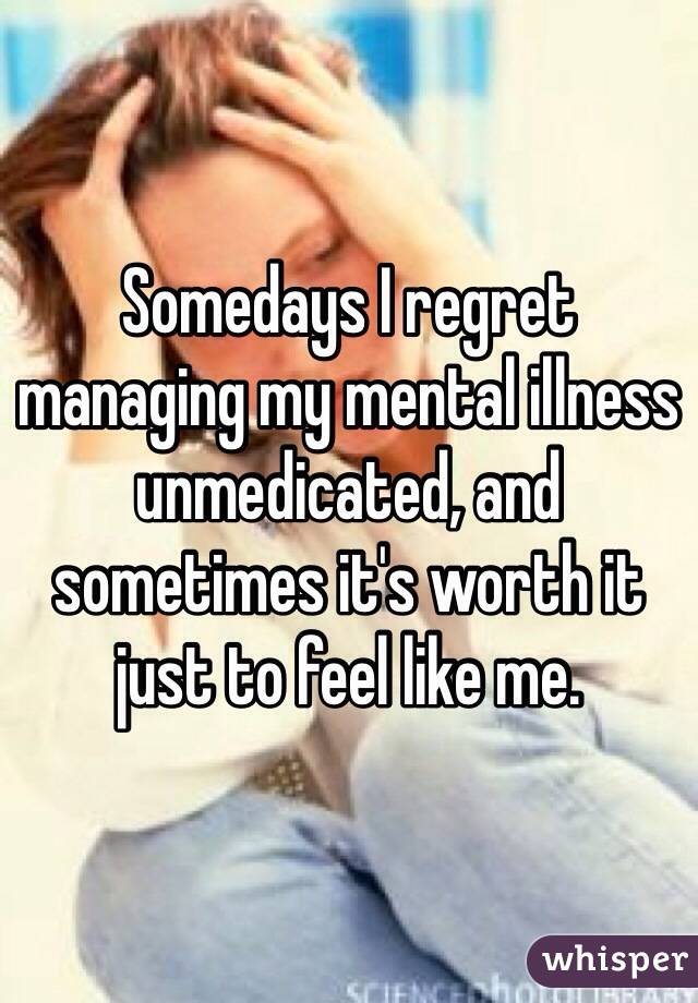 Somedays I regret managing my mental illness unmedicated, and sometimes it's worth it just to feel like me.