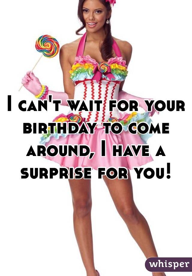 I can't wait for your birthday to come around, I have a surprise for you!