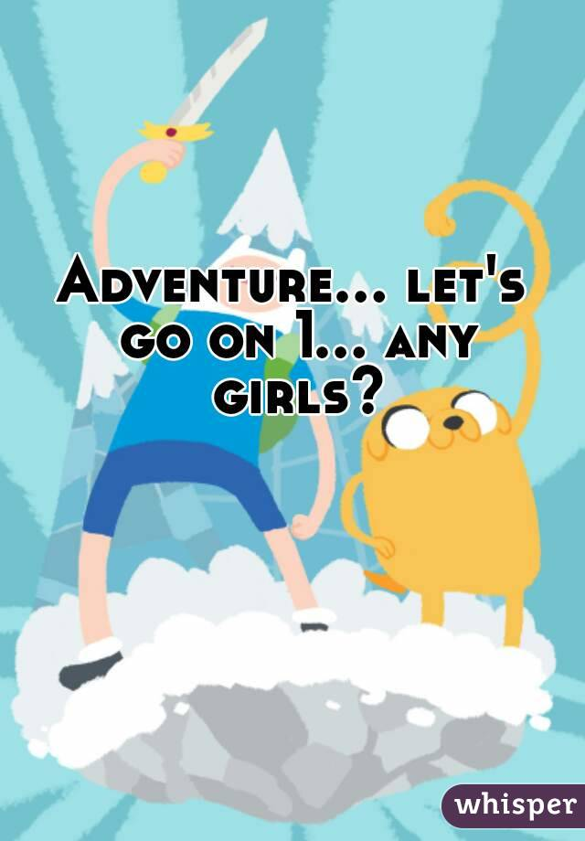Adventure... let's go on 1... any girls?