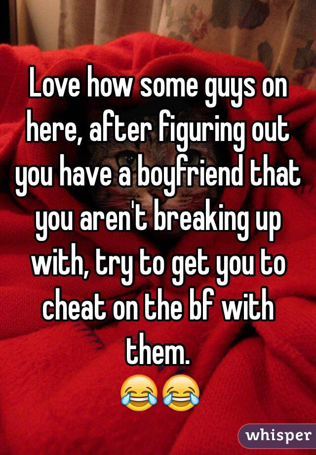 Love how some guys on here, after figuring out you have a boyfriend that you aren't breaking up with, try to get you to cheat on the bf with them.  😂😂